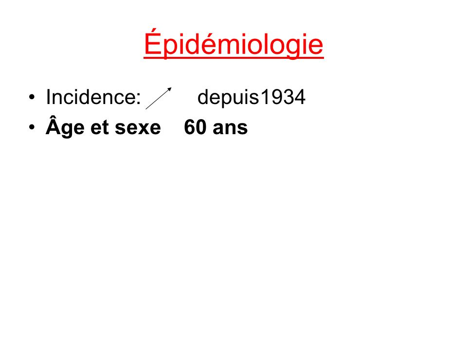 Épidémiologie Incidence: depuis1934 Âge et sexe 60 ans