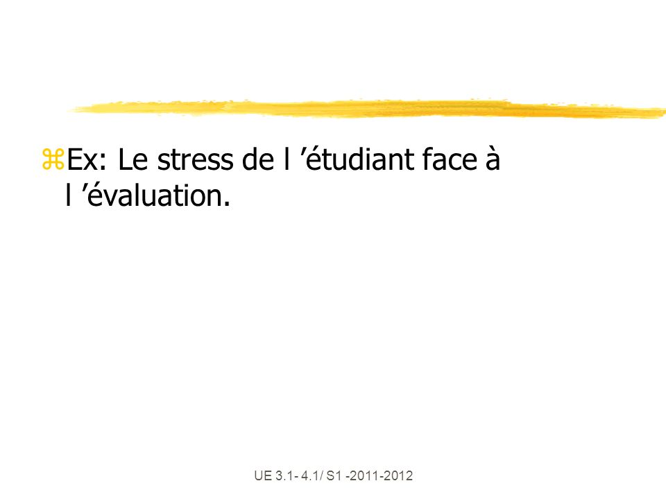 Ex: Le stress de l 'étudiant face à l 'évaluation.