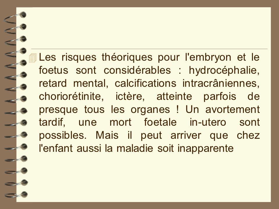 Les risques théoriques pour l embryon et le foetus sont considérables : hydrocéphalie, retard mental, calcifications intracrâniennes, choriorétinite, ictère, atteinte parfois de presque tous les organes .