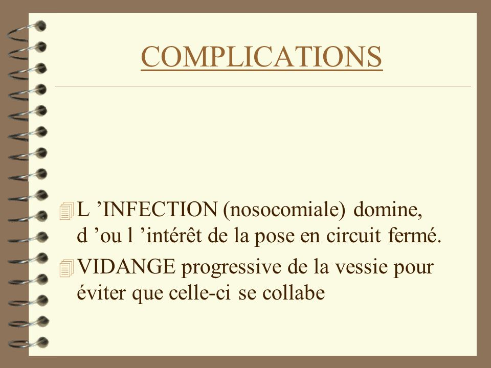 COMPLICATIONS L 'INFECTION (nosocomiale) domine, d 'ou l 'intérêt de la pose en circuit fermé.
