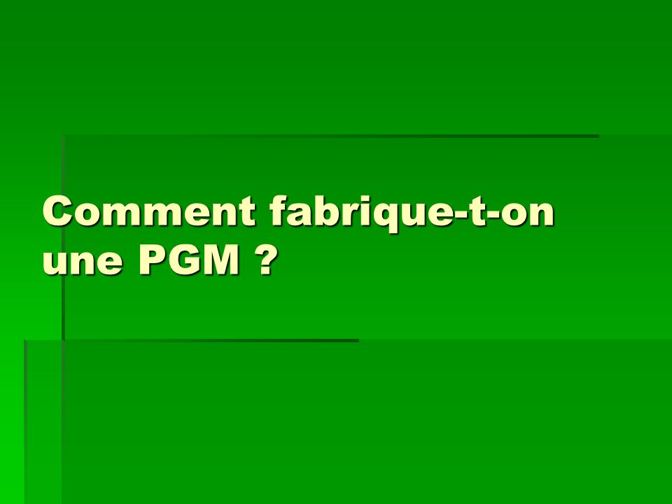 Comment fabrique-t-on une PGM