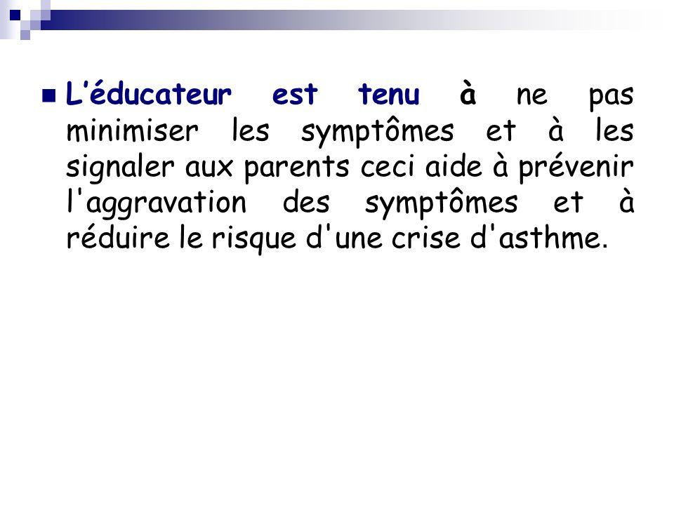 L'éducateur est tenu à ne pas minimiser les symptômes et à les signaler aux parents ceci aide à prévenir l aggravation des symptômes et à réduire le risque d une crise d asthme.