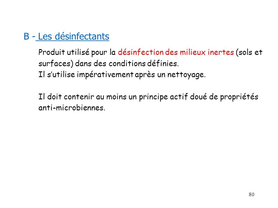 B - Les désinfectantsProduit utilisé pour la désinfection des milieux inertes (sols et. surfaces) dans des conditions définies.
