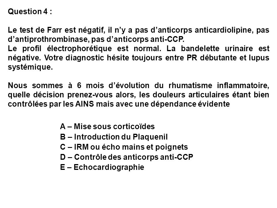 Question 4 : Le test de Farr est négatif, il n'y a pas d'anticorps anticardiolipine, pas d'antiprothrombinase, pas d'anticorps anti-CCP.