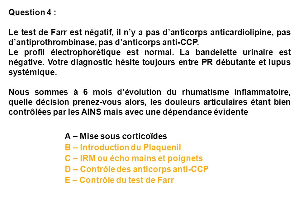 Question 4 :Le test de Farr est négatif, il n'y a pas d'anticorps anticardiolipine, pas d'antiprothrombinase, pas d'anticorps anti-CCP.