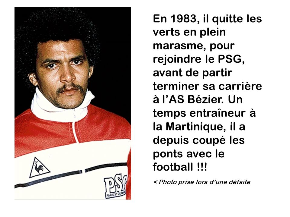 En 1983, il quitte les verts en plein marasme, pour rejoindre le PSG, avant de partir terminer sa carrière à l'AS Bézier. Un temps entraîneur à la Martinique, il a depuis coupé les ponts avec le football !!!