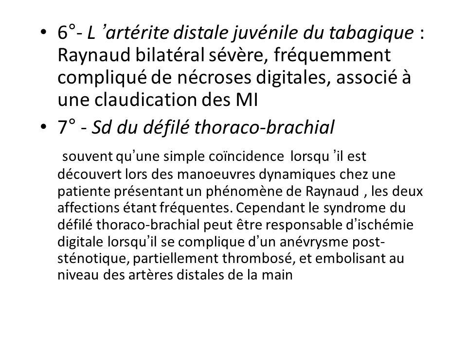 6°- L 'artérite distale juvénile du tabagique : Raynaud bilatéral sévère, fréquemment compliqué de nécroses digitales, associé à une claudication des MI