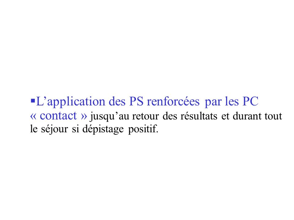 L'application des PS renforcées par les PC « contact » jusqu'au retour des résultats et durant tout le séjour si dépistage positif.