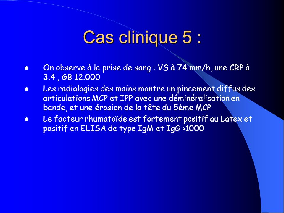 Cas clinique 5 : On observe à la prise de sang : VS à 74 mm/h, une CRP à 3.4 , GB 12.000.