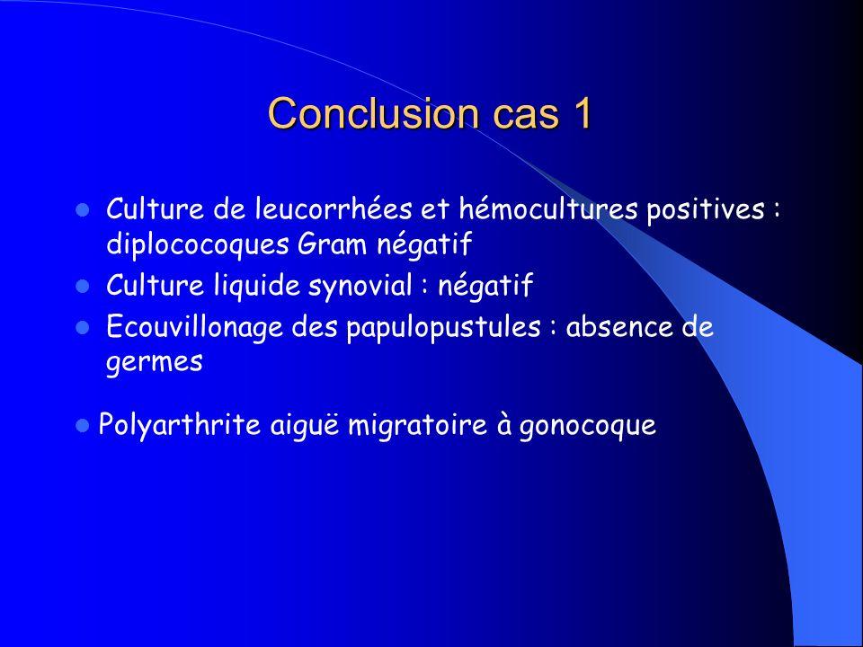 Conclusion cas 1Culture de leucorrhées et hémocultures positives : diplococoques Gram négatif. Culture liquide synovial : négatif.