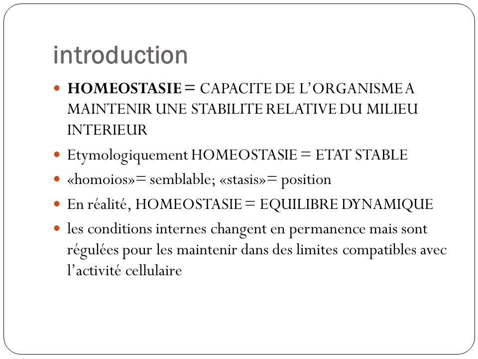 introduction HOMEOSTASIE = CAPACITE DE L'ORGANISME A MAINTENIR UNE STABILITE RELATIVE DU MILIEU INTERIEUR.