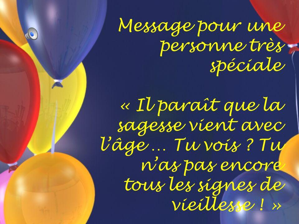 Message pour une personne très spéciale « Il paraît que la sagesse vient avec l'âge … Tu vois .