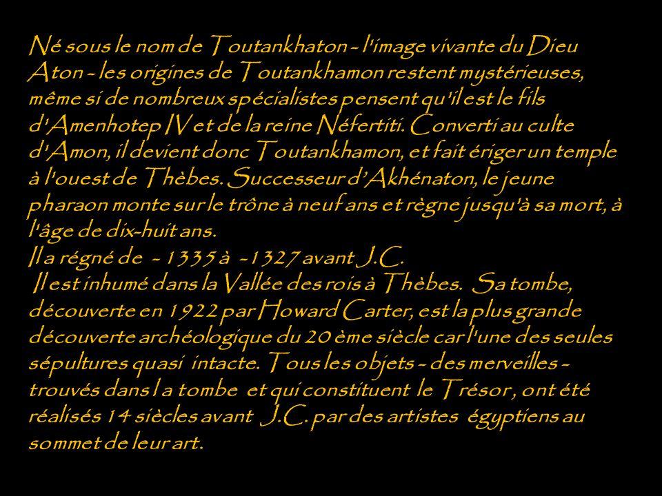 Né sous le nom de Toutankhaton - l image vivante du Dieu Aton - les origines de Toutankhamon restent mystérieuses, même si de nombreux spécialistes pensent qu il est le fils d Amenhotep IV et de la reine Néfertiti. Converti au culte d Amon, il devient donc Toutankhamon, et fait ériger un temple à l ouest de Thèbes. Successeur d'Akhénaton, le jeune pharaon monte sur le trône à neuf ans et règne jusqu à sa mort, à l âge de dix-huit ans.