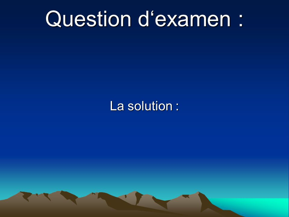 Question d'examen : La solution :