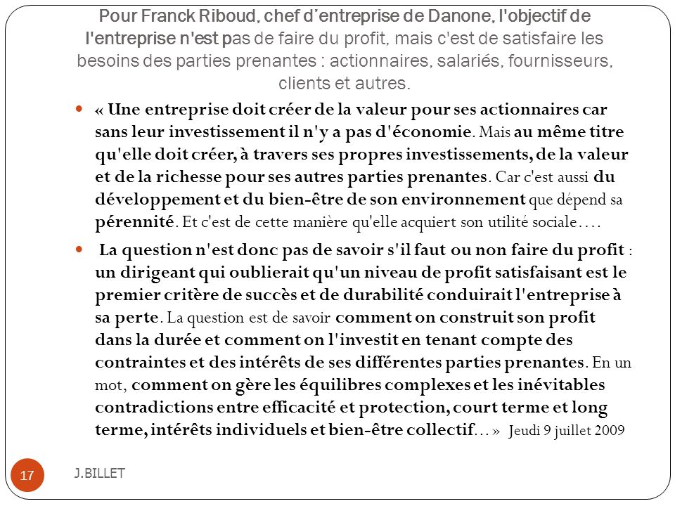 Pour Franck Riboud, chef d'entreprise de Danone, l objectif de l entreprise n est pas de faire du profit, mais c est de satisfaire les besoins des parties prenantes : actionnaires, salariés, fournisseurs, clients et autres.