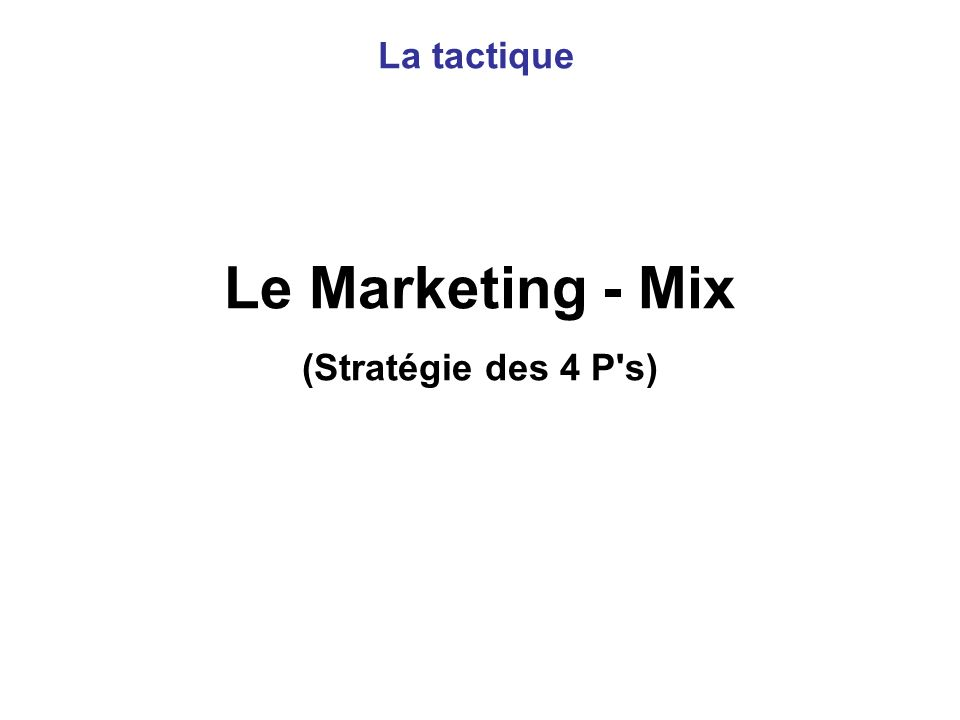 La tactique Le Marketing - Mix (Stratégie des 4 P s)