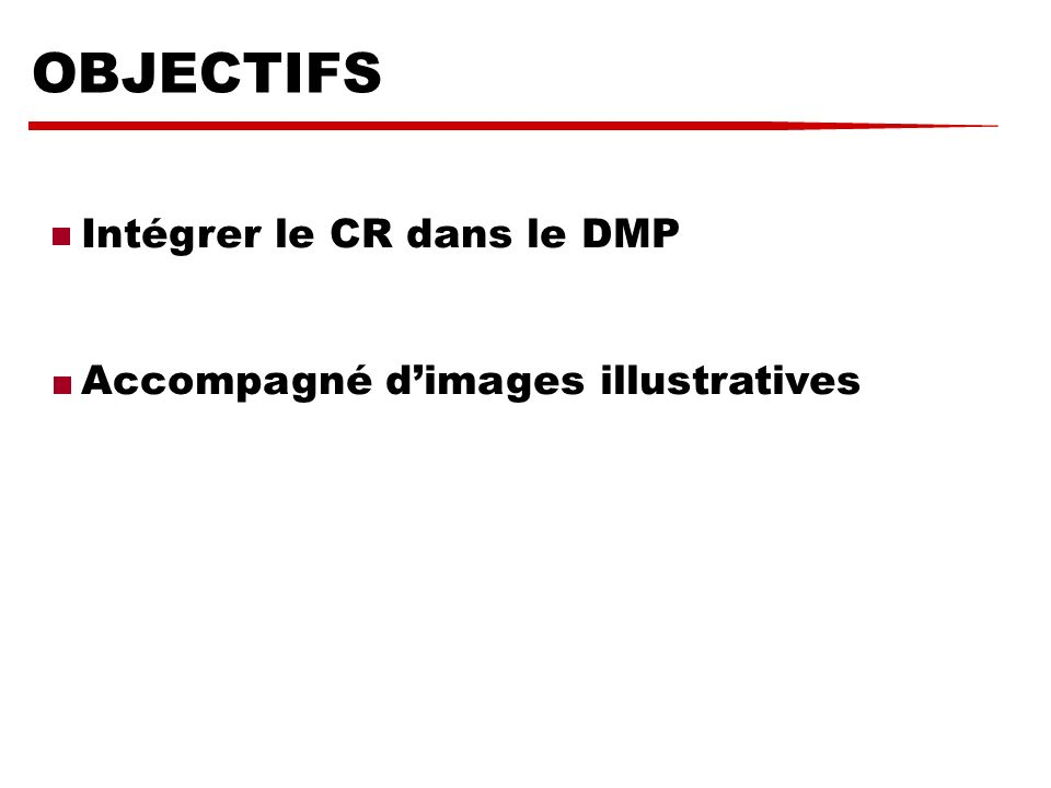 OBJECTIFS Intégrer le CR dans le DMP Accompagné d'images illustratives