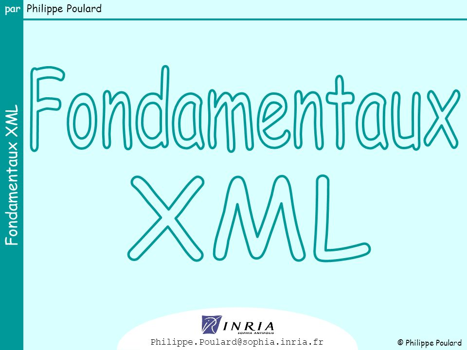 Fondamentaux XML Philippe.Poulard@sophia.inria.fr © Philippe Poulard
