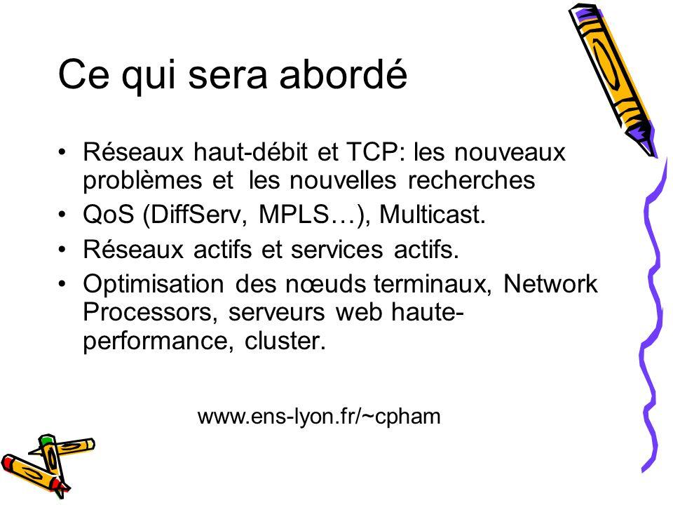 Ce qui sera abordé Réseaux haut-débit et TCP: les nouveaux problèmes et les nouvelles recherches. QoS (DiffServ, MPLS…), Multicast.