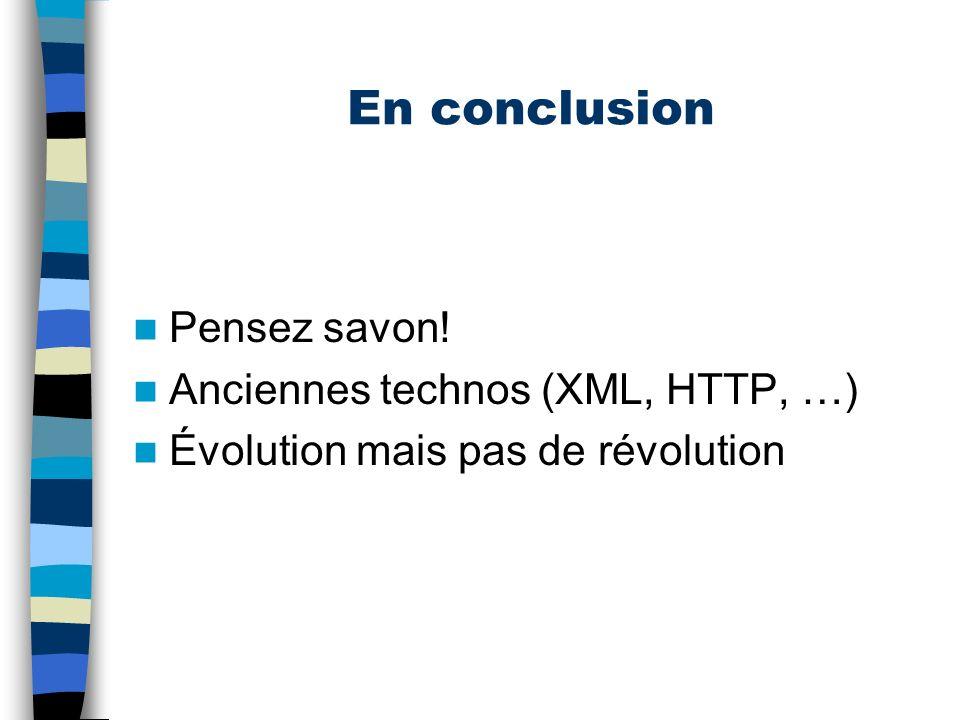 En conclusion Pensez savon! Anciennes technos (XML, HTTP, …)