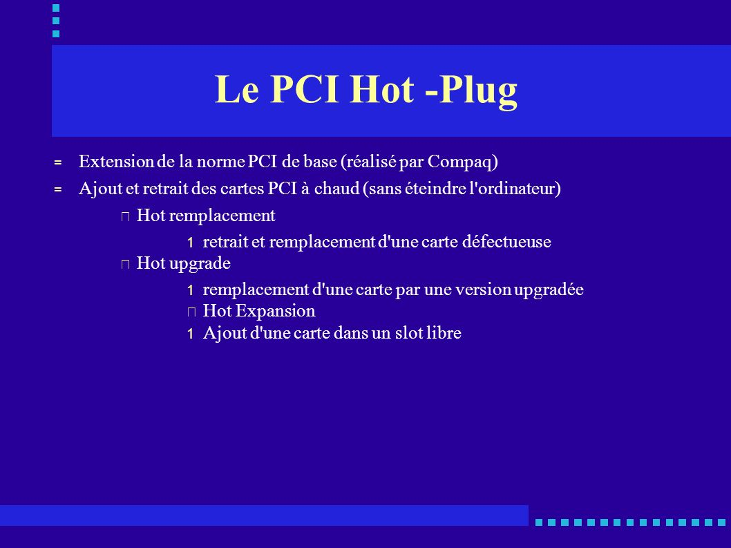 Le PCI Hot -Plug Extension de la norme PCI de base (réalisé par Compaq) Ajout et retrait des cartes PCI à chaud (sans éteindre l ordinateur)