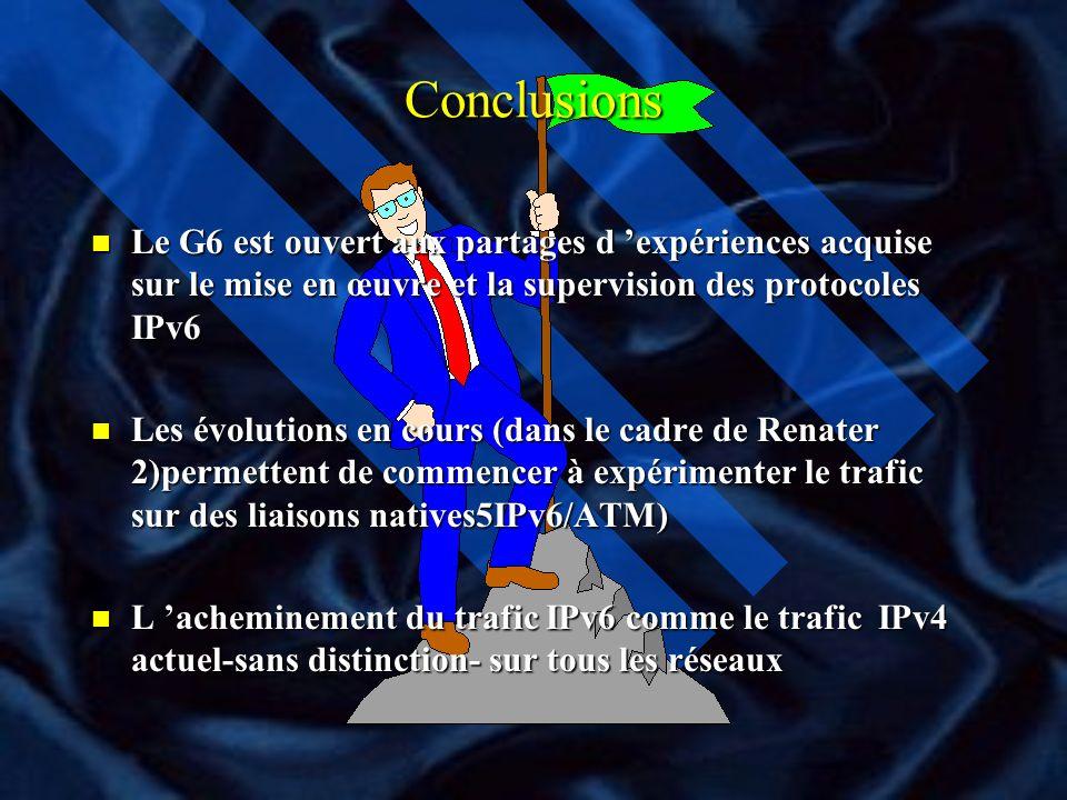 Conclusions Le G6 est ouvert aux partages d 'expériences acquise sur le mise en œuvre et la supervision des protocoles IPv6.