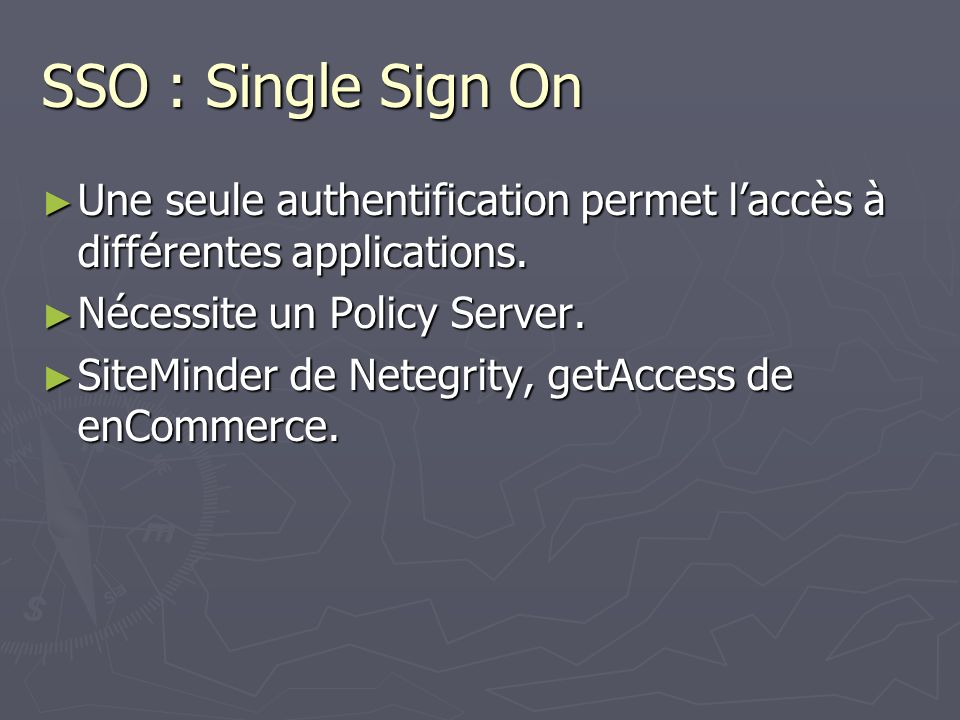SSO : Single Sign On Une seule authentification permet l'accès à différentes applications. Nécessite un Policy Server.