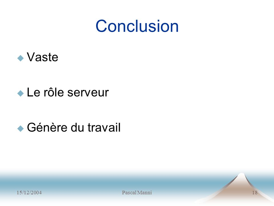 Conclusion Vaste Le rôle serveur Génère du travail 15/12/2004