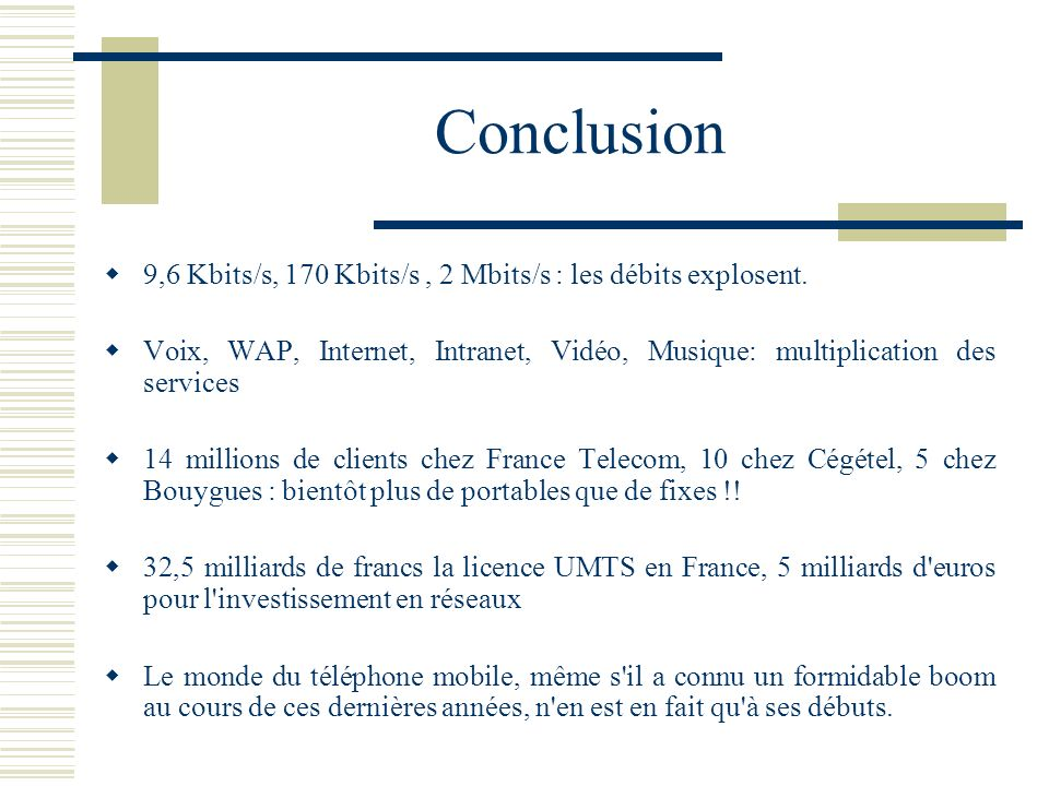 Conclusion 9,6 Kbits/s, 170 Kbits/s , 2 Mbits/s : les débits explosent. Voix, WAP, Internet, Intranet, Vidéo, Musique: multiplication des services.