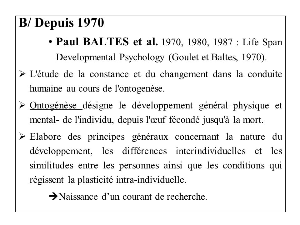 B/ Depuis 1970Paul BALTES et al. 1970, 1980, 1987 : Life Span Developmental Psychology (Goulet et Baltes, 1970).