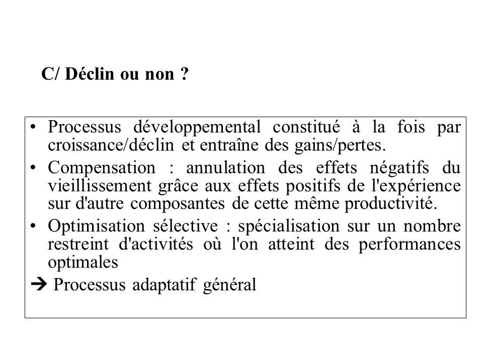 C/ Déclin ou non Processus développemental constitué à la fois par croissance/déclin et entraîne des gains/pertes.