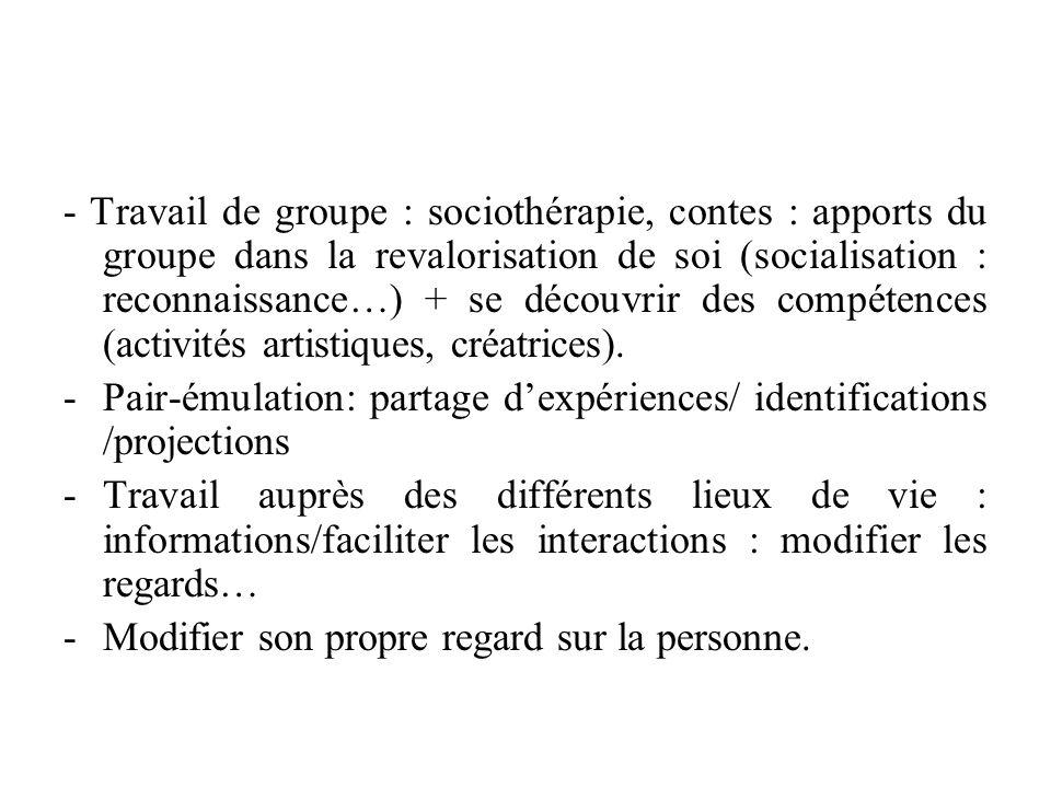 - Travail de groupe : sociothérapie, contes : apports du groupe dans la revalorisation de soi (socialisation : reconnaissance…) + se découvrir des compétences (activités artistiques, créatrices).