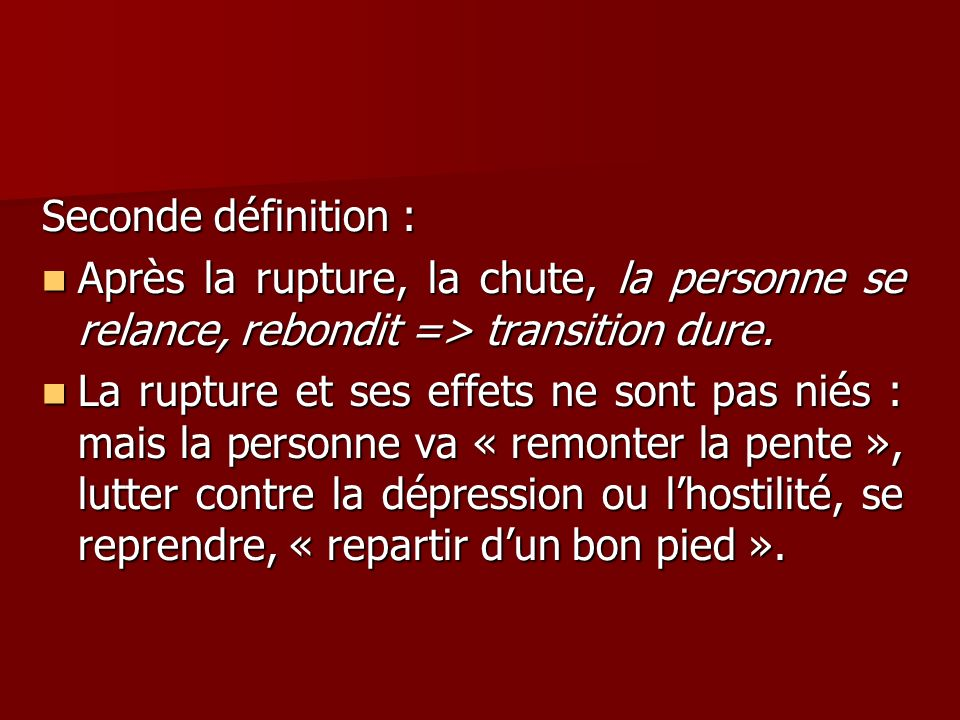 Seconde définition : Après la rupture, la chute, la personne se relance, rebondit => transition dure.