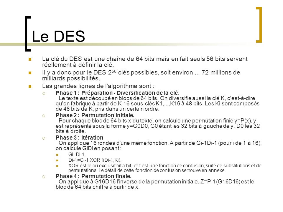 Le DES La clé du DES est une chaîne de 64 bits mais en fait seuls 56 bits servent réellement à définir la clé.
