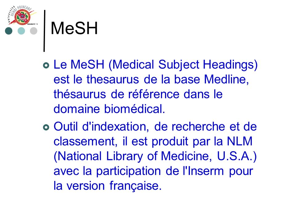MeSH Le MeSH (Medical Subject Headings) est le thesaurus de la base Medline, thésaurus de référence dans le domaine biomédical.
