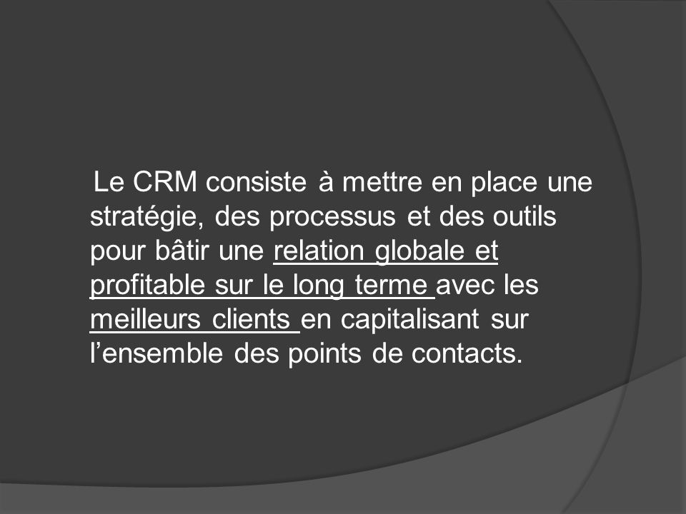 Le CRM consiste à mettre en place une stratégie, des processus et des outils pour bâtir une relation globale et profitable sur le long terme avec les meilleurs clients en capitalisant sur l'ensemble des points de contacts.