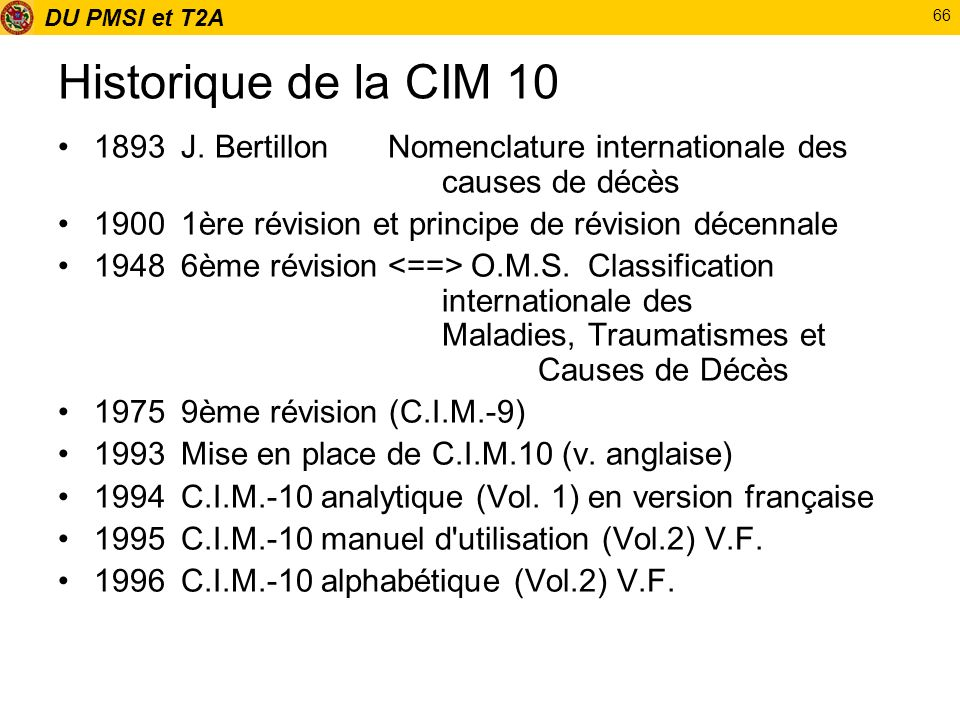 Historique de la CIM 10 1893 J. Bertillon Nomenclature internationale des causes de décès. 1900 1ère révision et principe de révision décennale.