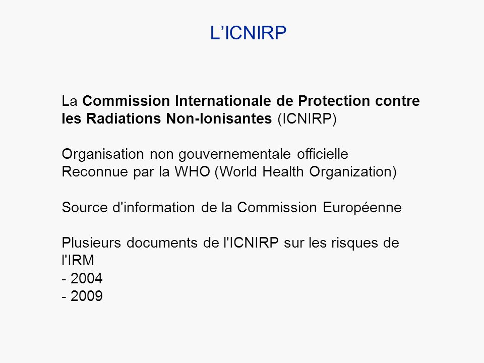 L'ICNIRP La Commission Internationale de Protection contre les Radiations Non-Ionisantes (ICNIRP) Organisation non gouvernementale officielle.