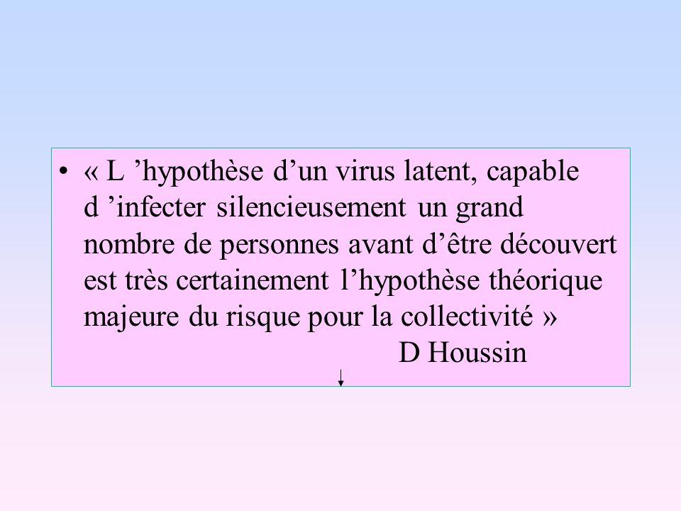 « L 'hypothèse d'un virus latent, capable d 'infecter silencieusement un grand nombre de personnes avant d'être découvert est très certainement l'hypothèse théorique majeure du risque pour la collectivité » D Houssin