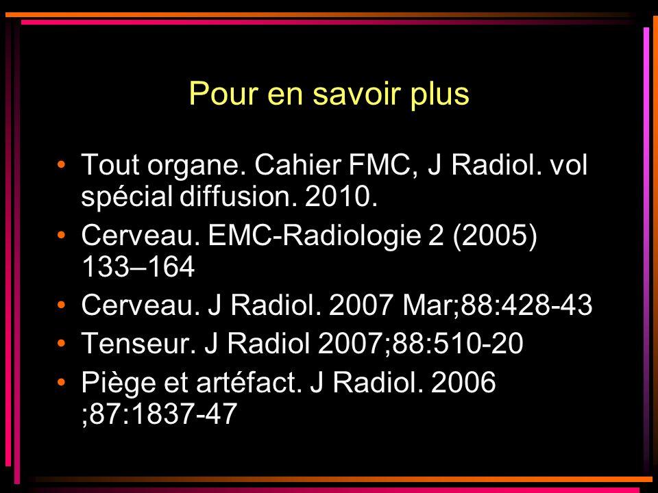 Pour en savoir plus Tout organe. Cahier FMC, J Radiol. vol spécial diffusion. 2010. Cerveau. EMC-Radiologie 2 (2005) 133–164.
