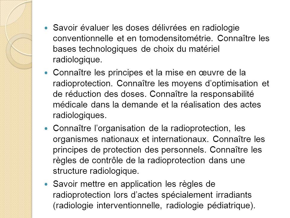 Savoir évaluer les doses délivrées en radiologie conventionnelle et en tomodensitométrie. Connaître les bases technologiques de choix du matériel radiologique.
