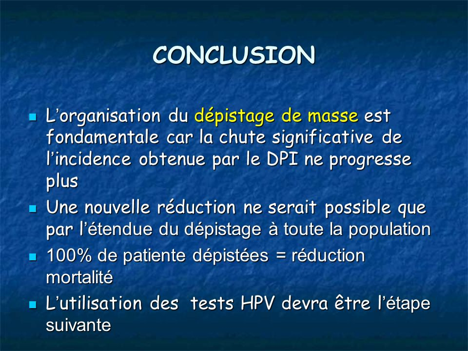 CONCLUSION L'organisation du dépistage de masse est fondamentale car la chute significative de l'incidence obtenue par le DPI ne progresse plus.