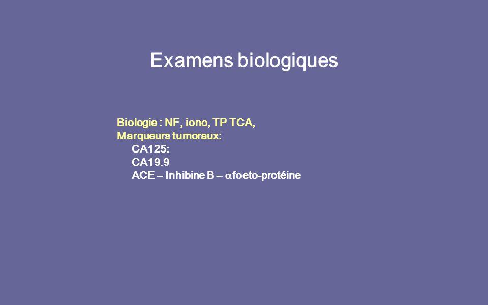 Examens biologiques Biologie : NF, iono, TP TCA, Marqueurs tumoraux: