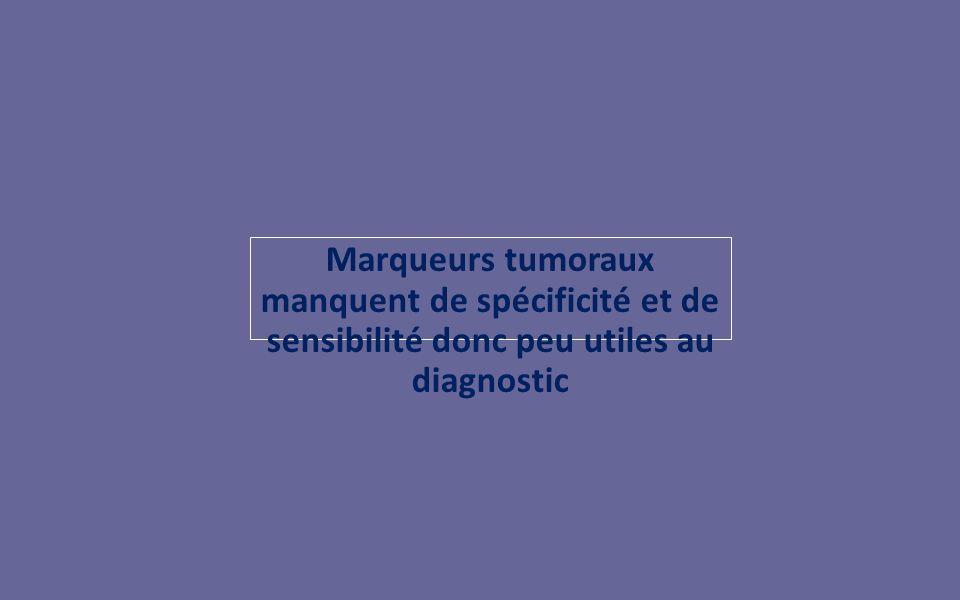 Marqueurs tumoraux manquent de spécificité et de sensibilité donc peu utiles au diagnostic