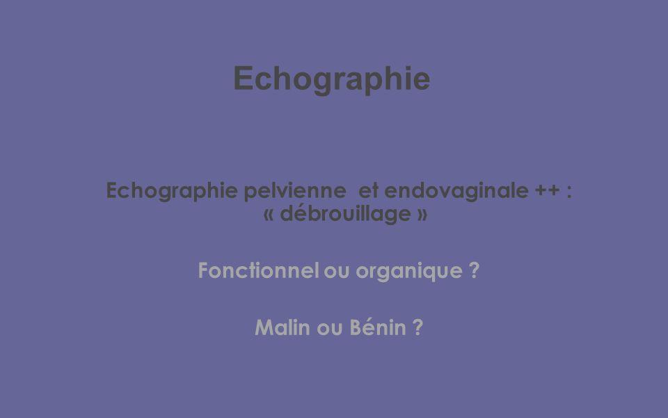 Echographie Echographie pelvienne et endovaginale ++ : « débrouillage » Fonctionnel ou organique
