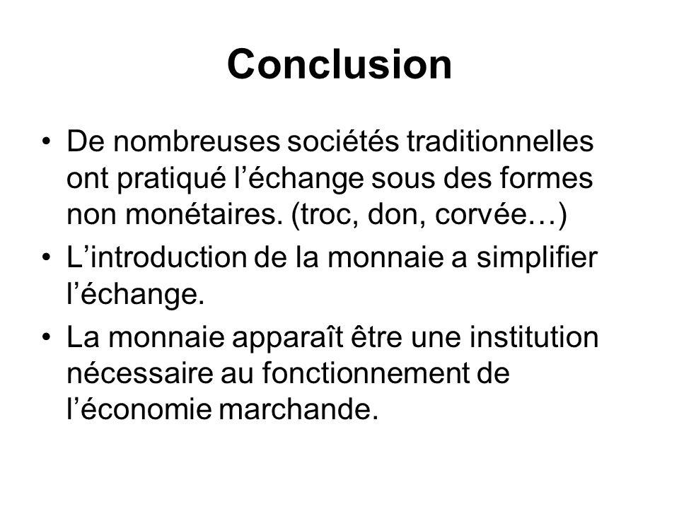 Conclusion De nombreuses sociétés traditionnelles ont pratiqué l'échange sous des formes non monétaires. (troc, don, corvée…)