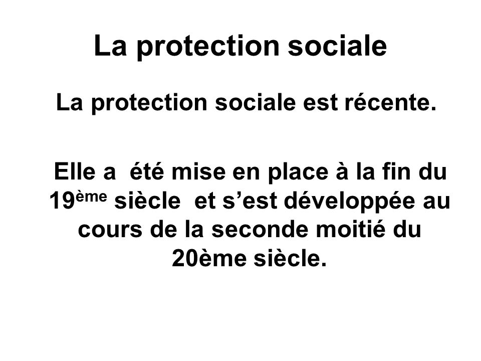 La protection sociale La protection sociale est récente.