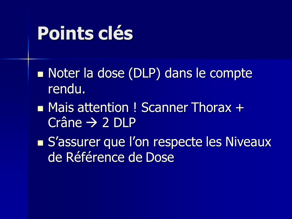 Points clés Noter la dose (DLP) dans le compte rendu.
