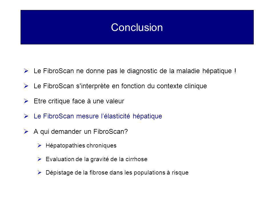 Conclusion Le FibroScan ne donne pas le diagnostic de la maladie hépatique ! Le FibroScan s interprète en fonction du contexte clinique.