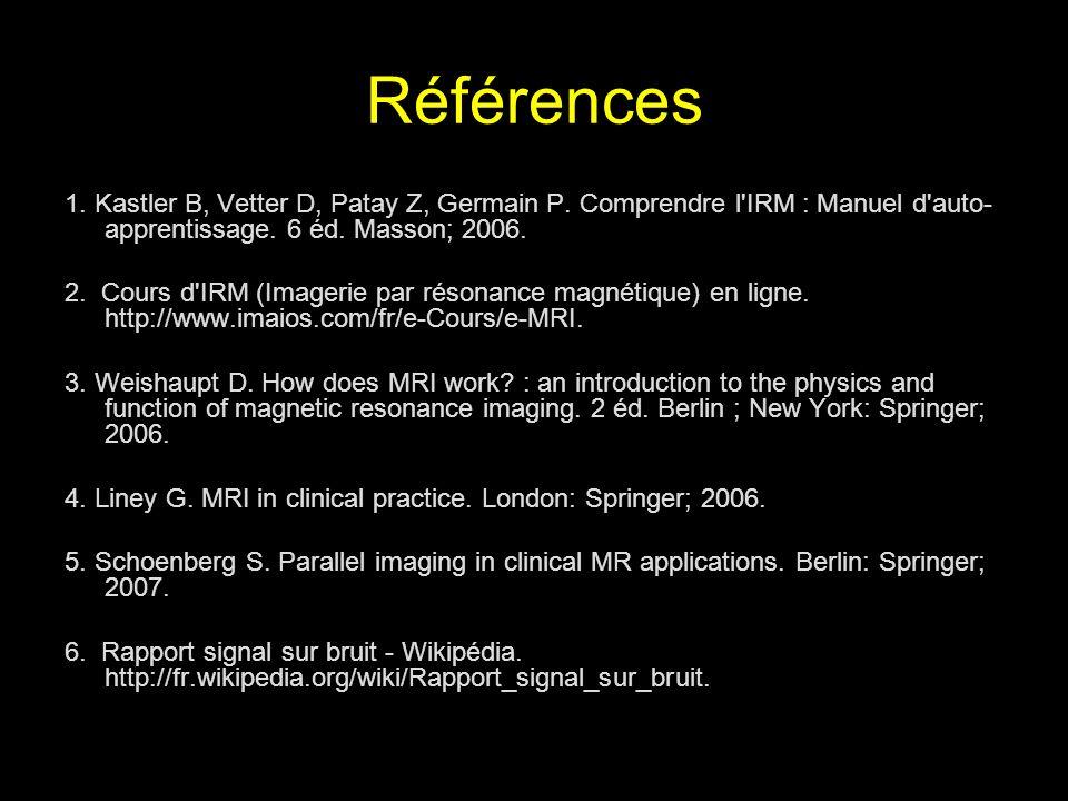 Références 1. Kastler B, Vetter D, Patay Z, Germain P. Comprendre l IRM : Manuel d auto-apprentissage. 6 éd. Masson; 2006.